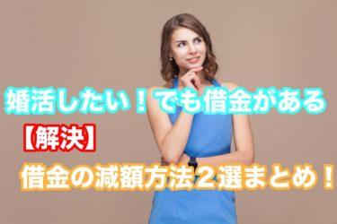 婚活したい!でも借金がある【解決】借金の減額方法2選まとめ!